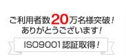 ご利用者数20万人様突破!ありがとうございます!ISO9001認証取得!